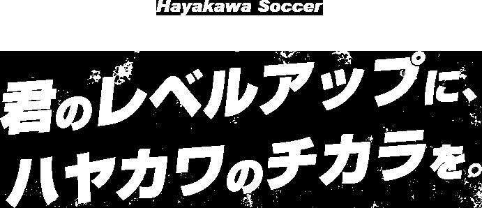 ハヤカワサッカー「君のレベルアップに、ハヤカワのチカラを。」